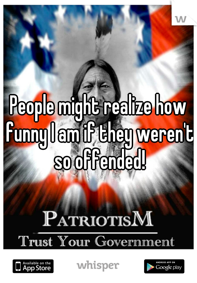 People might realize how funny I am if they weren't so offended!