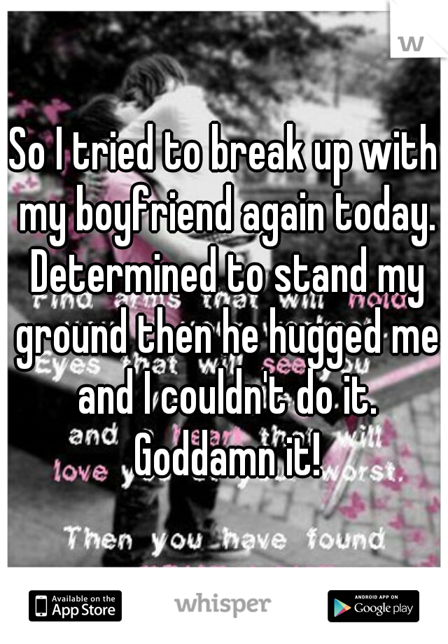 So I tried to break up with my boyfriend again today. Determined to stand my ground then he hugged me and I couldn't do it. Goddamn it!