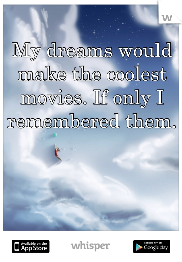 My dreams would make the coolest movies. If only I remembered them.