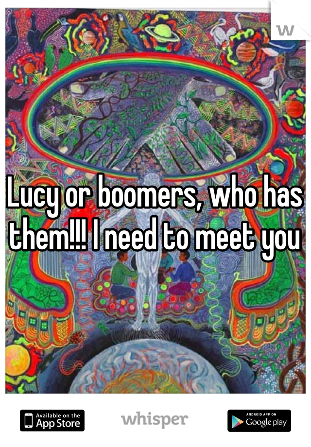 Lucy or boomers, who has them!!! I need to meet you
