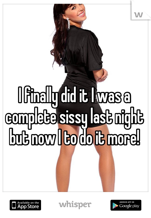 I finally did it I was a complete sissy last night but now I to do it more!