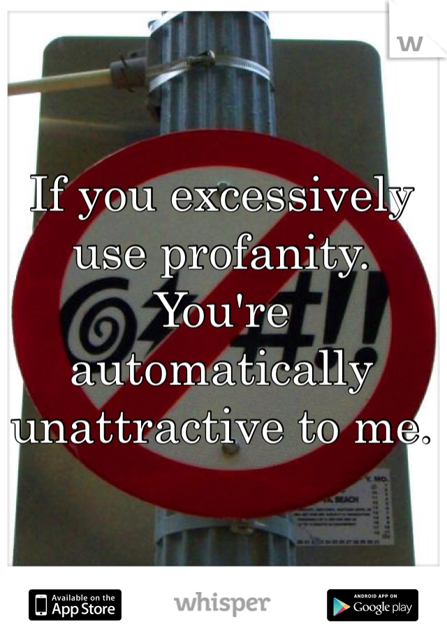 If you excessively use profanity. You're automatically unattractive to me.
