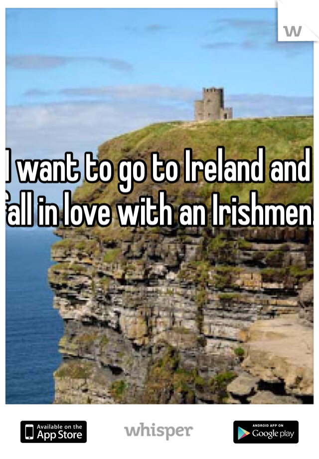 I want to go to Ireland and fall in love with an Irishmen.