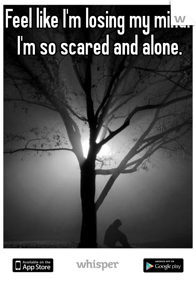 Feel like I'm losing my mind. I'm so scared and alone.