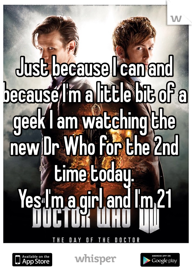 Just because I can and because I'm a little bit of a geek I am watching the new Dr Who for the 2nd time today.  Yes I'm a girl and I'm 21