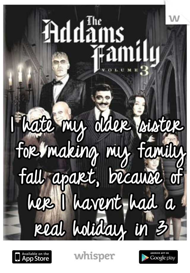 I hate my older sister for making my family fall apart, because of her I havent had a real holiday in 3 years