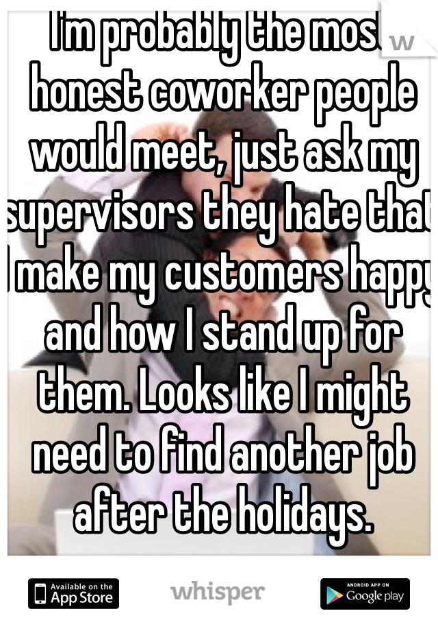 I'm probably the most honest coworker people would meet, just ask my supervisors they hate that I make my customers happy and how I stand up for them. Looks like I might need to find another job after the holidays.