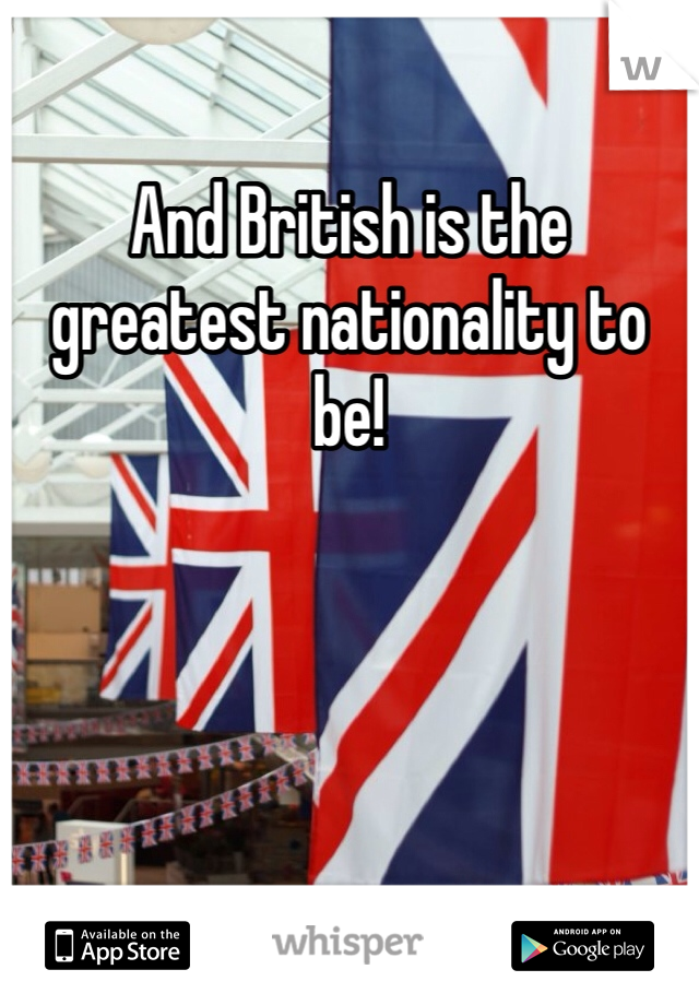 And British is the greatest nationality to be!