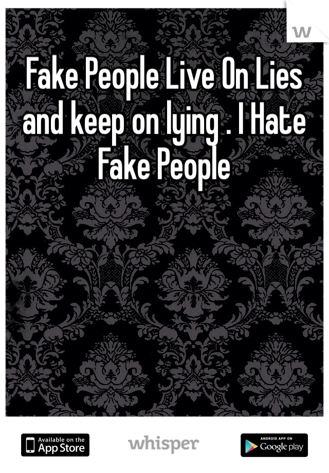 Fake People Live On Lies and keep on lying . I Hate Fake People