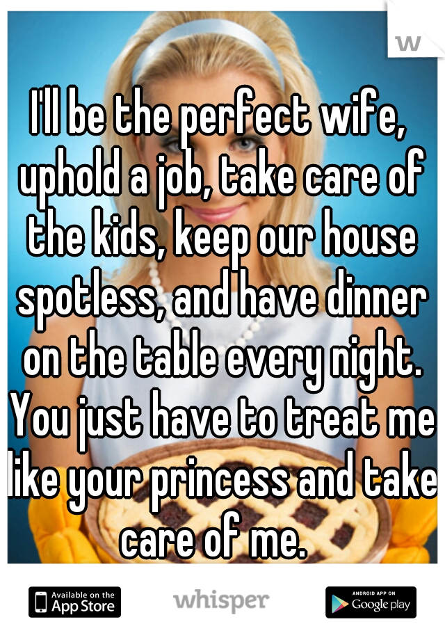 I'll be the perfect wife, uphold a job, take care of the kids, keep our house spotless, and have dinner on the table every night. You just have to treat me like your princess and take care of me.