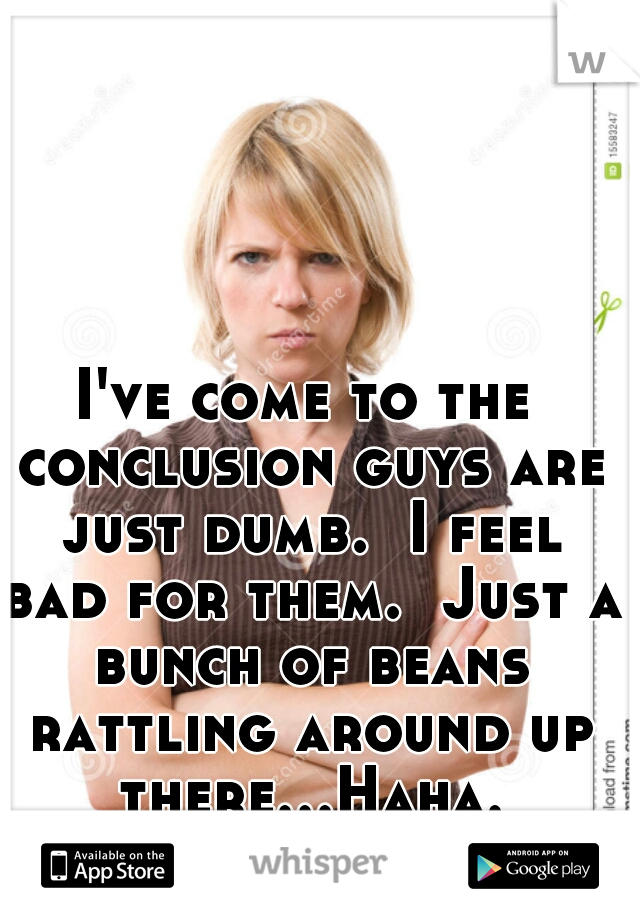 I've come to the conclusion guys are just dumb.  I feel bad for them.  Just a bunch of beans rattling around up there...Haha.