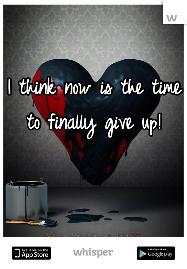 I think now is the time to finally give up!