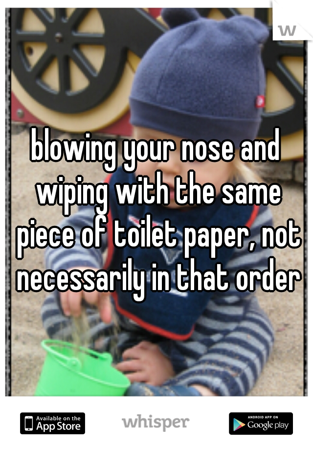 blowing your nose and wiping with the same piece of toilet paper, not necessarily in that order