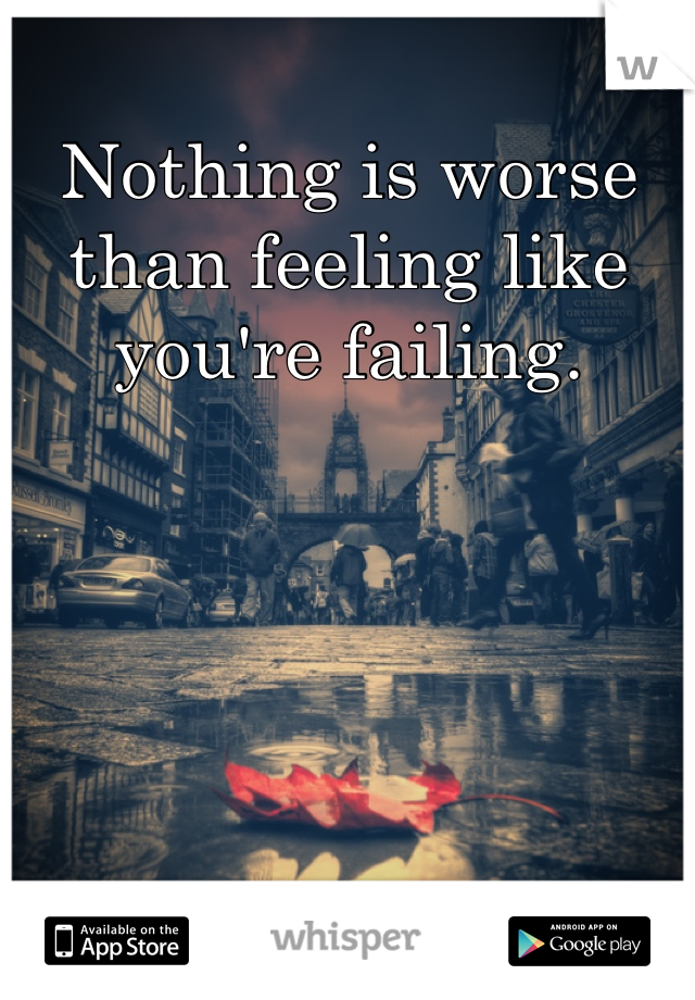 Nothing is worse than feeling like you're failing.