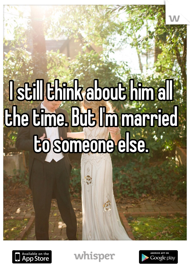 I still think about him all the time. But I'm married to someone else.