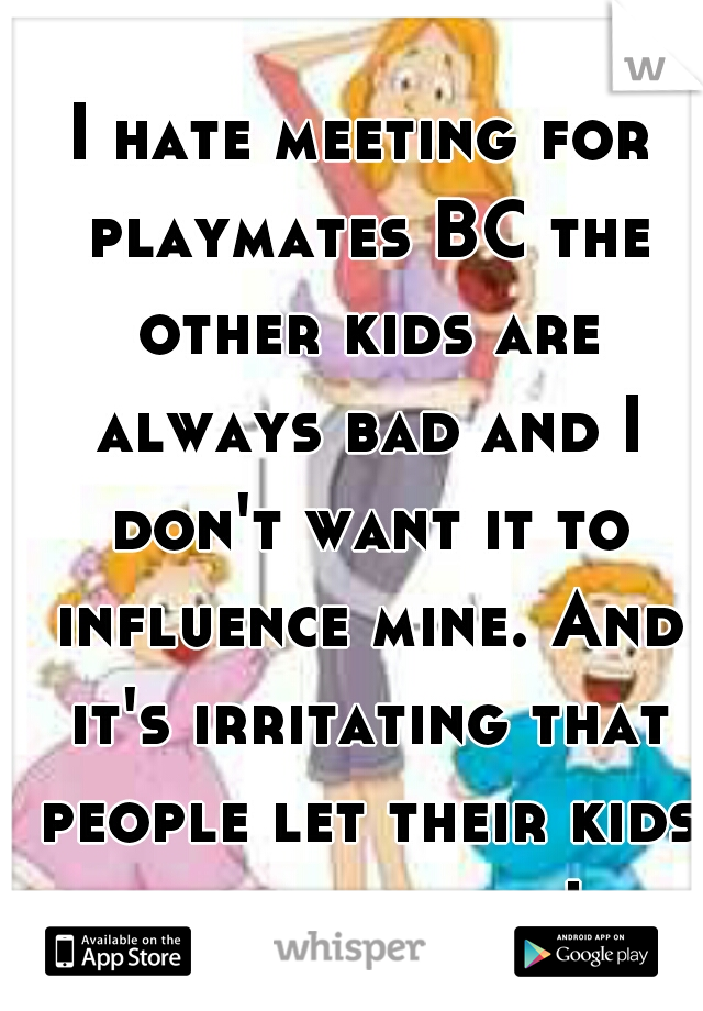 I hate meeting for playmates BC the other kids are always bad and I don't want it to influence mine. And it's irritating that people let their kids act that way!