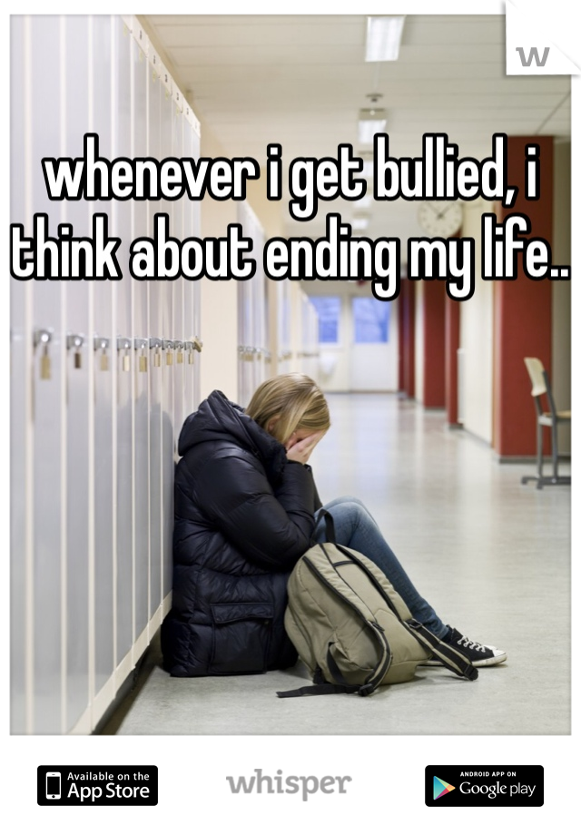 whenever i get bullied, i think about ending my life..
