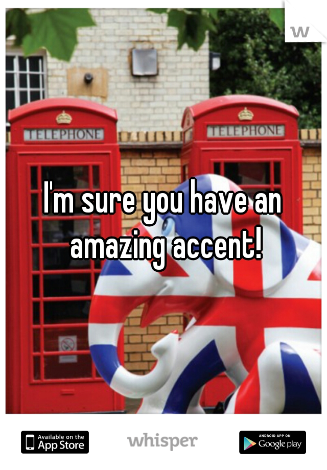 I'm sure you have an amazing accent!