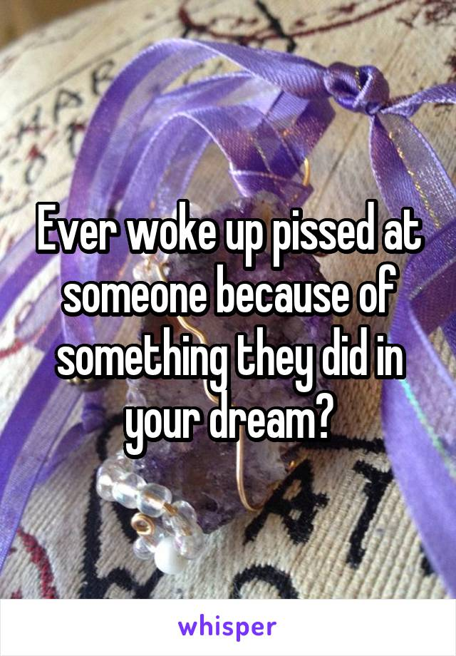 Ever woke up pissed at someone because of something they did in your dream?