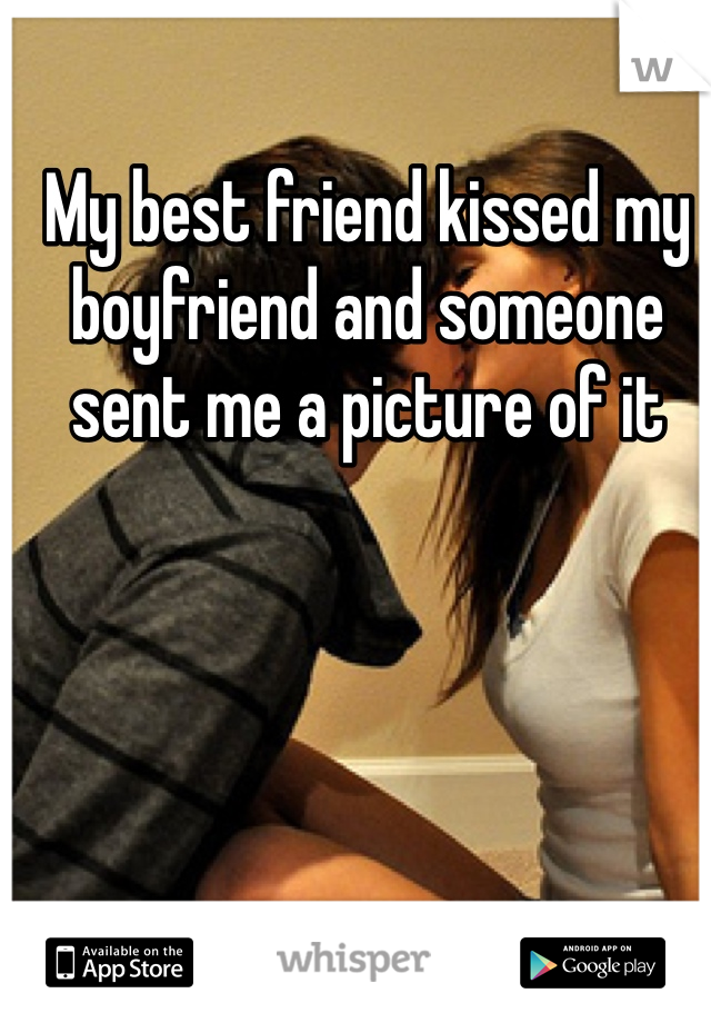 My best friend kissed my boyfriend and someone sent me a picture of it