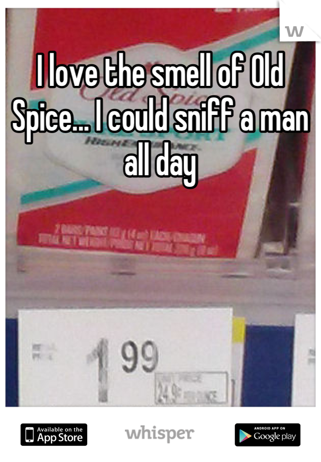 I love the smell of Old Spice... I could sniff a man all day