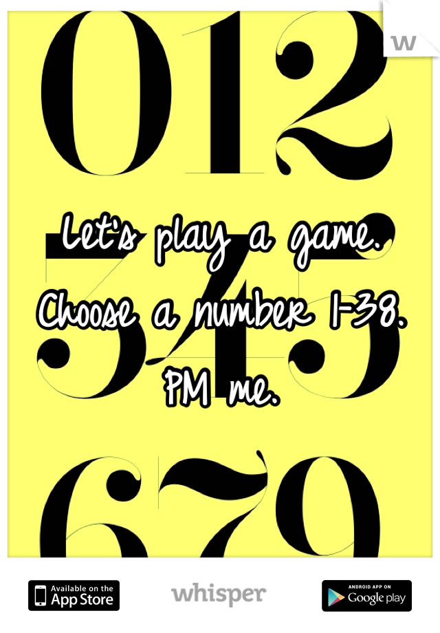 Let's play a game. Choose a number 1-38. PM me.