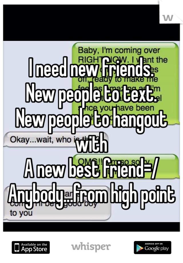 I need new friends. New people to text. New people to hangout with A new best friend=/  Anybody...from high point