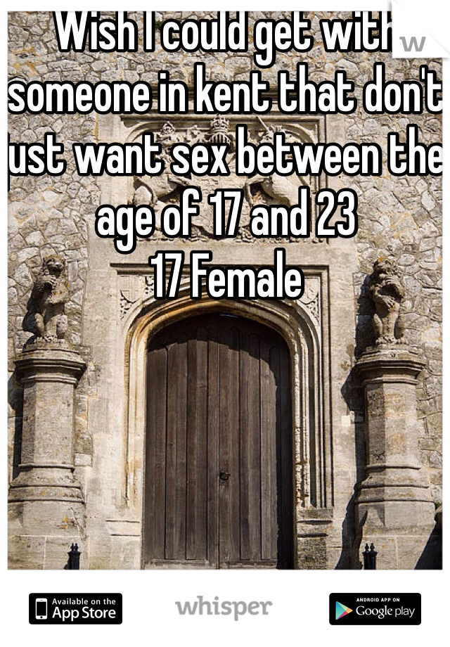 Wish I could get with someone in kent that don't just want sex between the age of 17 and 23  17 Female