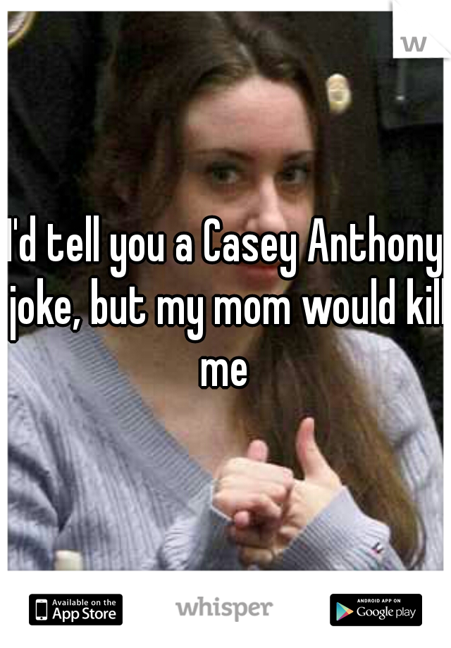 I'd tell you a Casey Anthony joke, but my mom would kill me