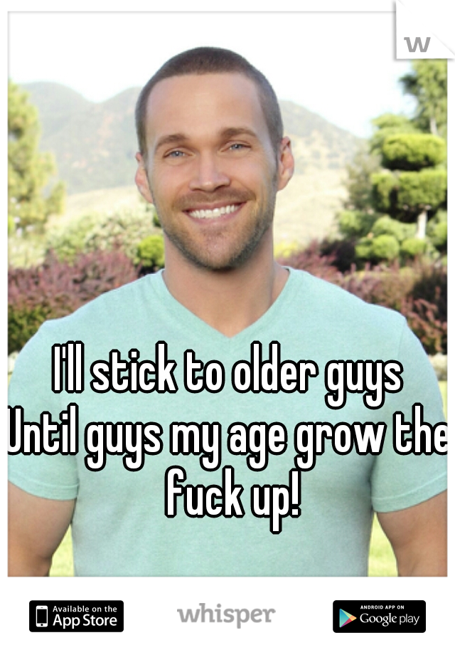 I'll stick to older guys Until guys my age grow the fuck up!
