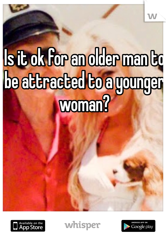 Is it ok for an older man to be attracted to a younger woman?