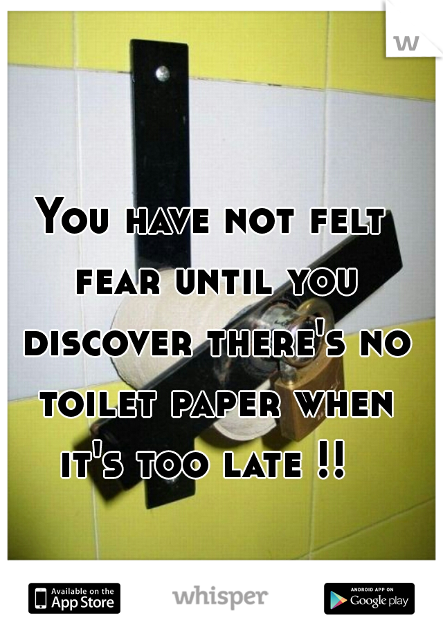 You have not felt fear until you discover there's no toilet paper when it's too late !!