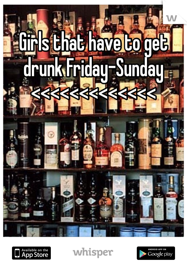 Girls that have to get drunk Friday-Sunday <<<<<<<<<<<<<