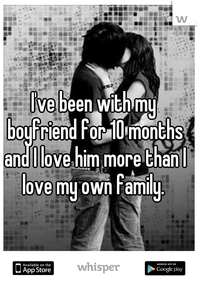 I've been with my boyfriend for 10 months and I love him more than I love my own family.