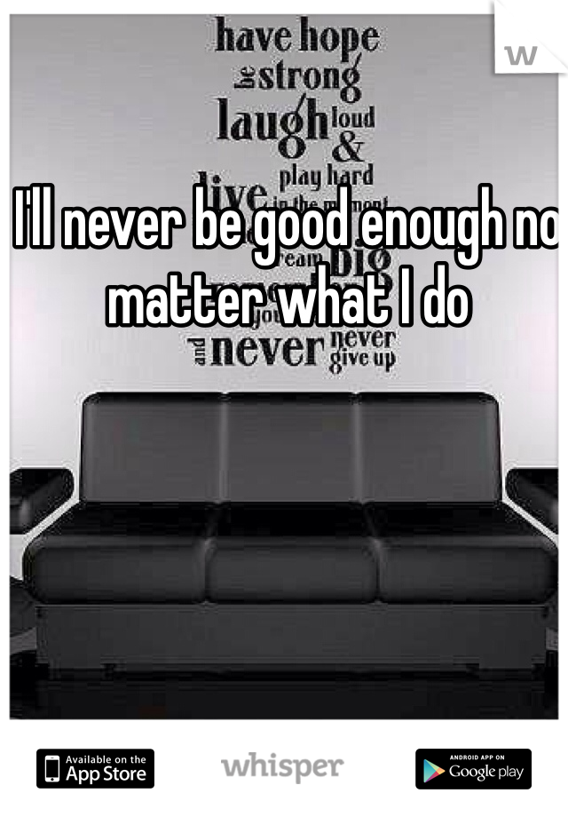 I'll never be good enough no matter what I do