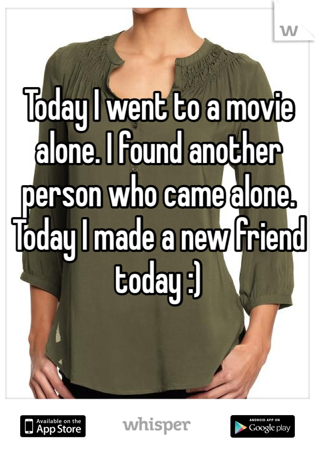 Today I went to a movie alone. I found another person who came alone.  Today I made a new friend today :)