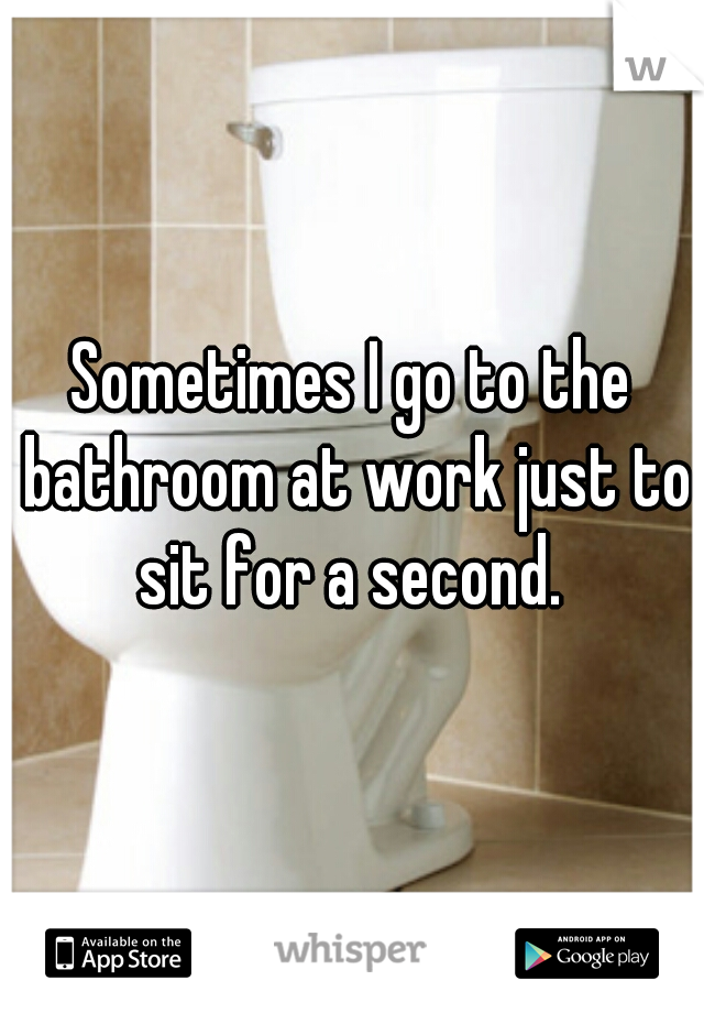 Sometimes I go to the bathroom at work just to sit for a second.