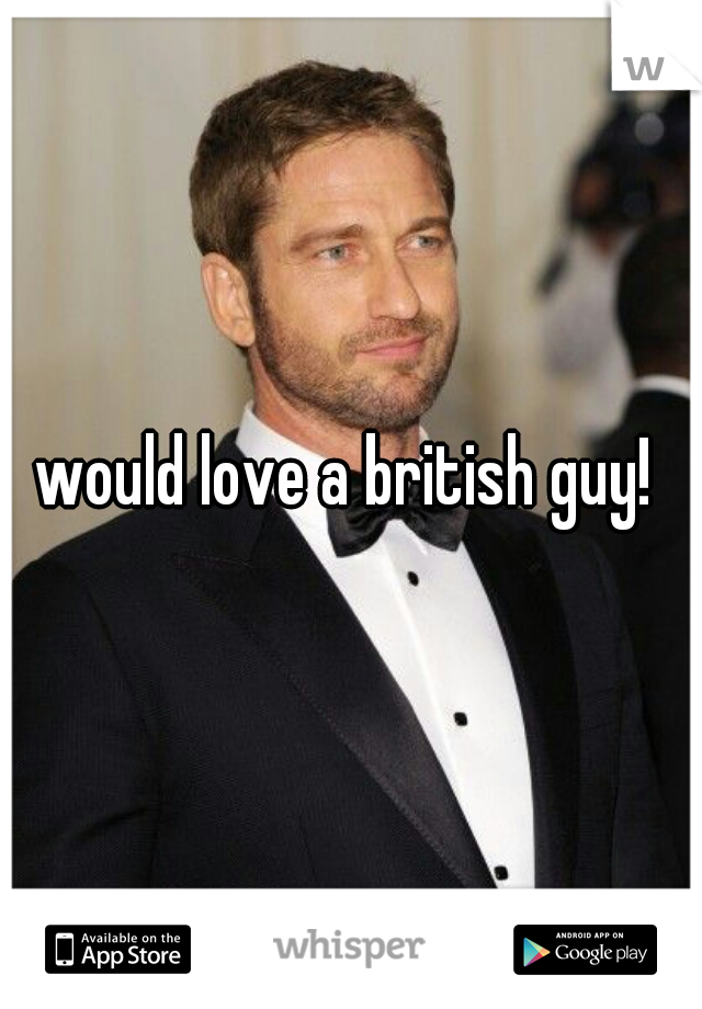 would love a british guy!