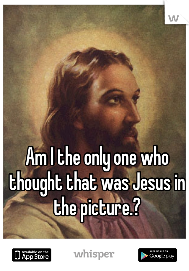 Am I the only one who thought that was Jesus in the picture.?