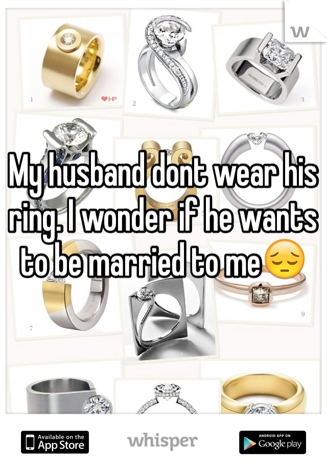 My husband dont wear his ring. I wonder if he wants to be married to me😔
