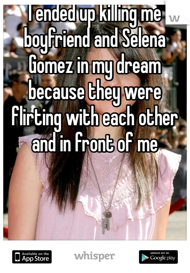 I ended up killing me boyfriend and Selena Gomez in my dream because they were flirting with each other and in front of me