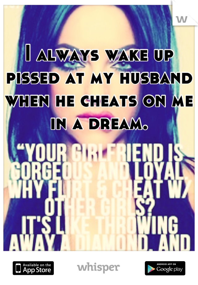 I always wake up pissed at my husband when he cheats on me in a dream.