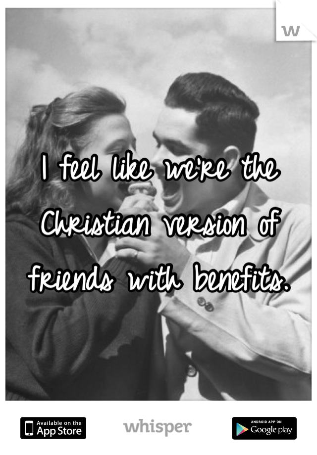 I feel like we're the Christian version of friends with benefits.