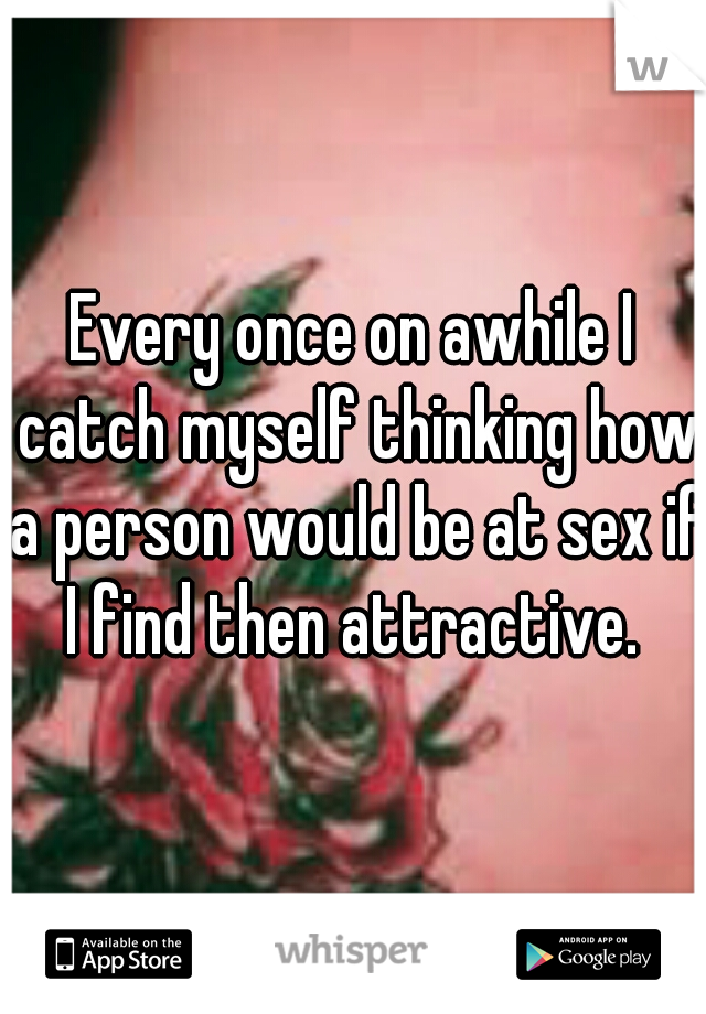 Every once on awhile I catch myself thinking how a person would be at sex if I find then attractive.