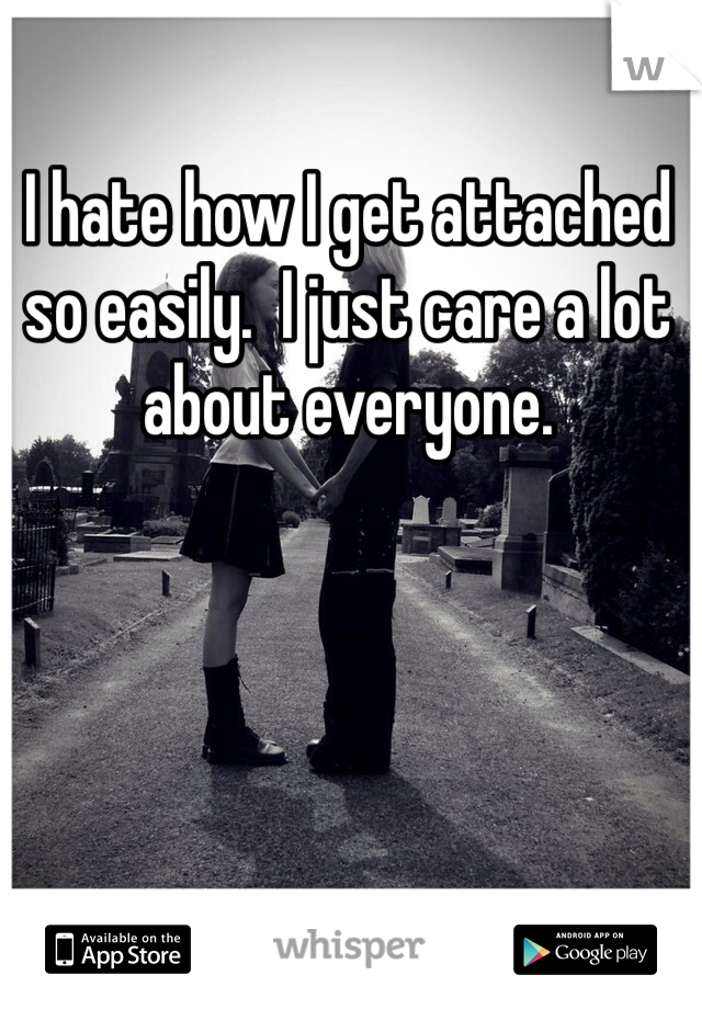 I hate how I get attached so easily.  I just care a lot about everyone.