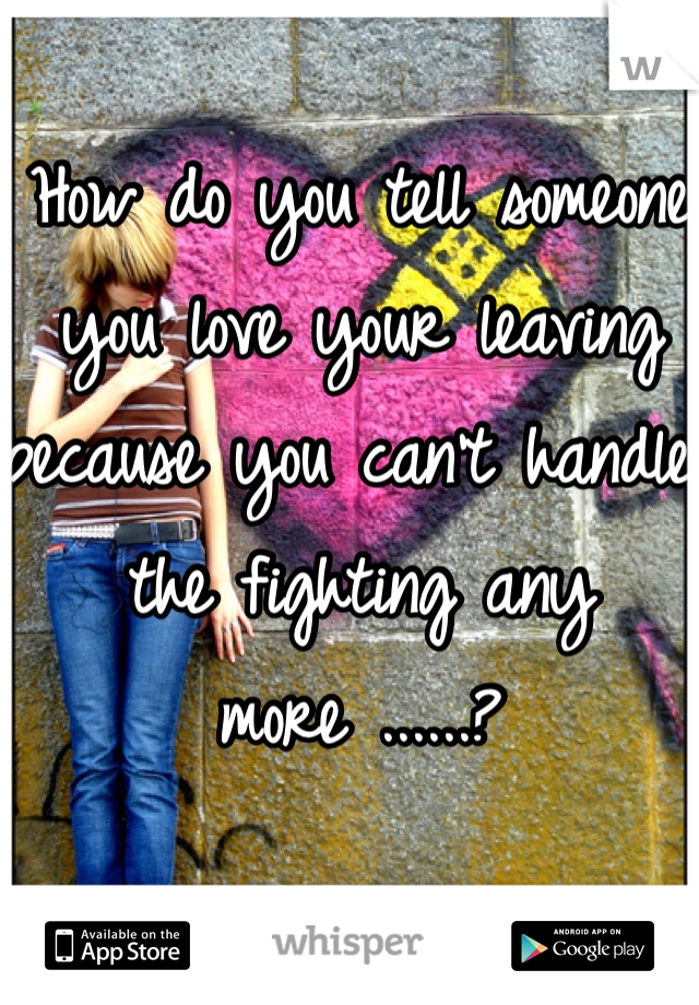 How do you tell someone you love your leaving because you can't handle the fighting any more ......?