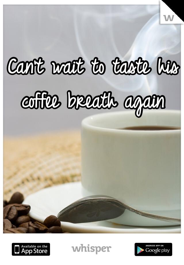 Can't wait to taste his coffee breath again
