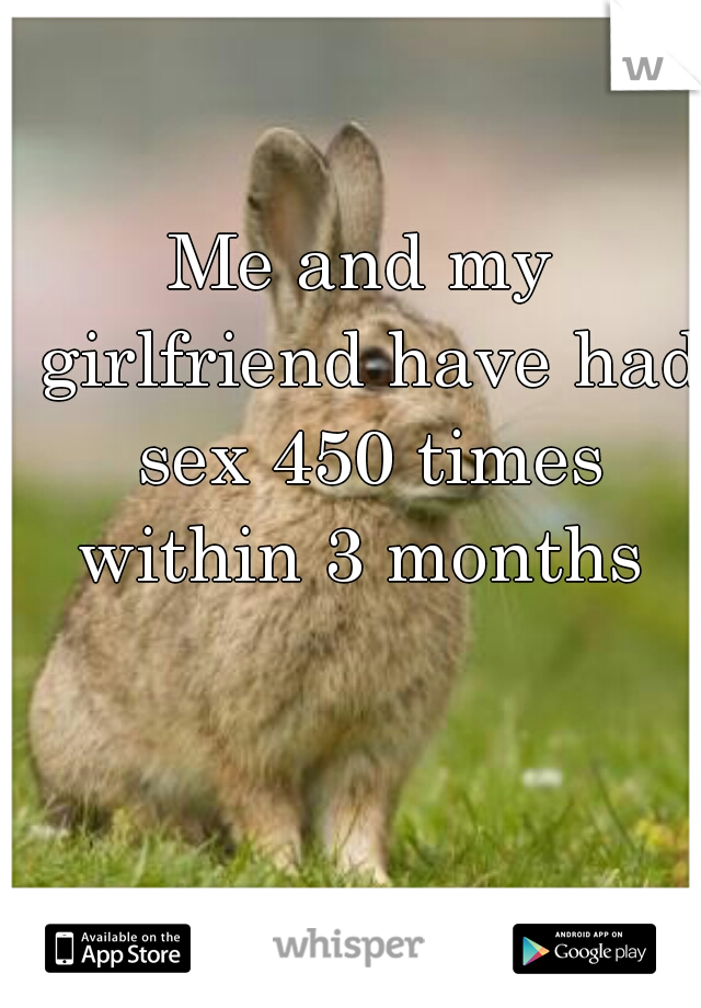 Me and my girlfriend have had sex 450 times within 3 months