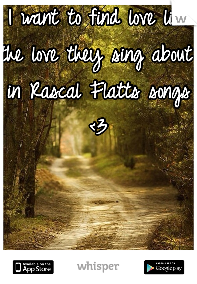I want to find love like the love they sing about in Rascal Flatts songs <3