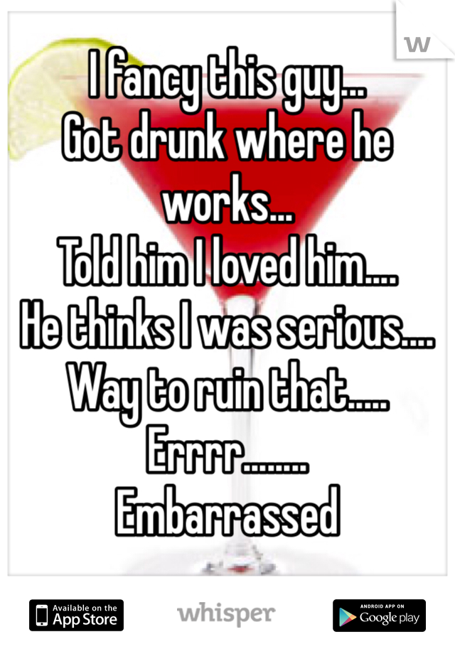 I fancy this guy... Got drunk where he works... Told him I loved him.... He thinks I was serious....  Way to ruin that..... Errrr........  Embarrassed